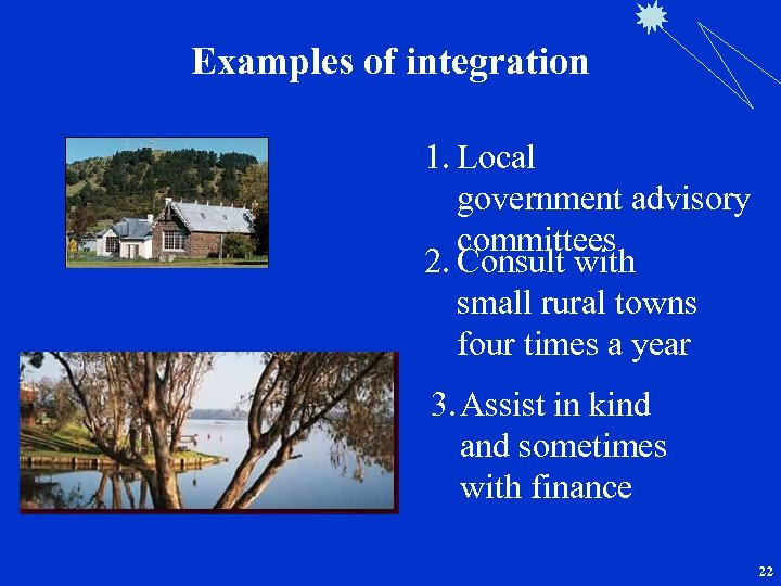 Examples of integration 1. Local government advisory committees 2. Consult with small rural towns