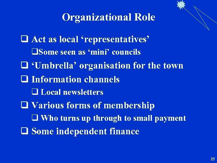 Organizational Role q Act as local 'representatives' q. Some seen as 'mini' councils q