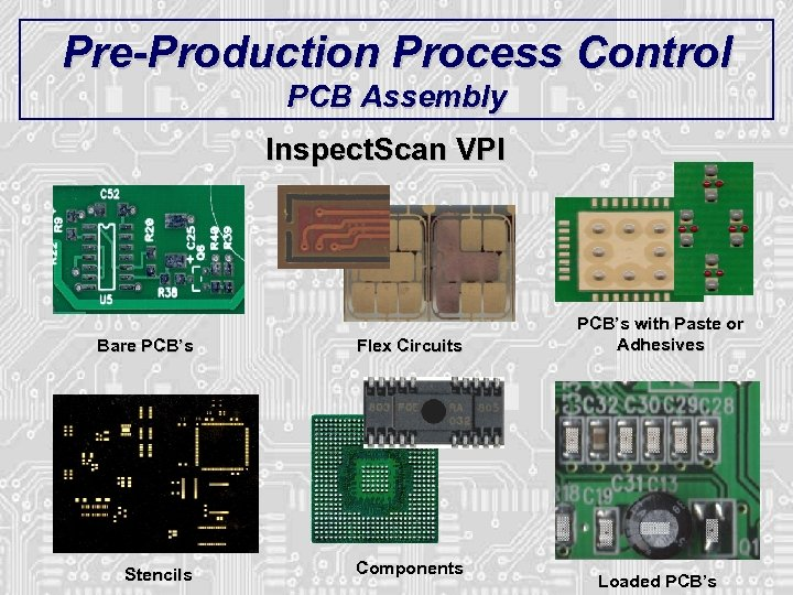 Pre-Production Process Control PCB Assembly Inspect. Scan VPI Bare PCB's Flex Circuits Stencils Components