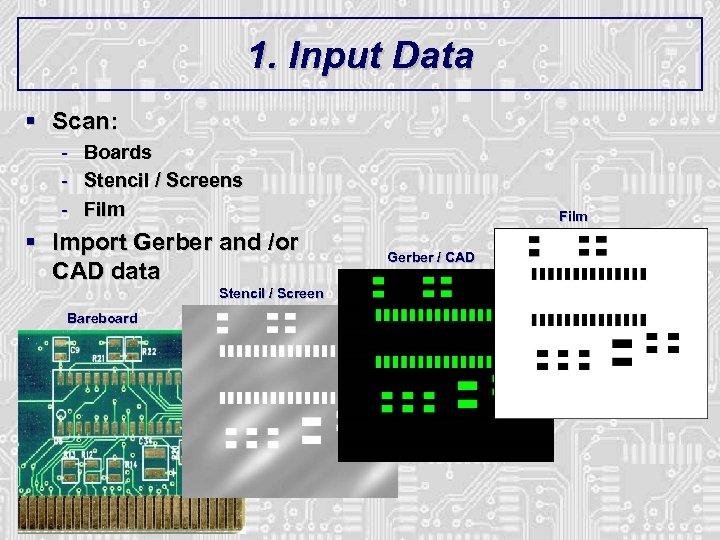 1. Input Data § Scan: - Boards Stencil / Screens Film § Import Gerber