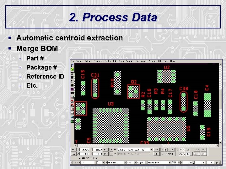 2. Process Data § Automatic centroid extraction § Merge BOM - Part # Package