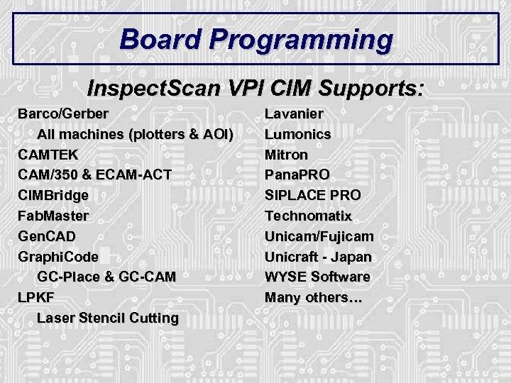 Board Programming Inspect. Scan VPI CIM Supports: Barco/Gerber All machines (plotters & AOI) CAMTEK