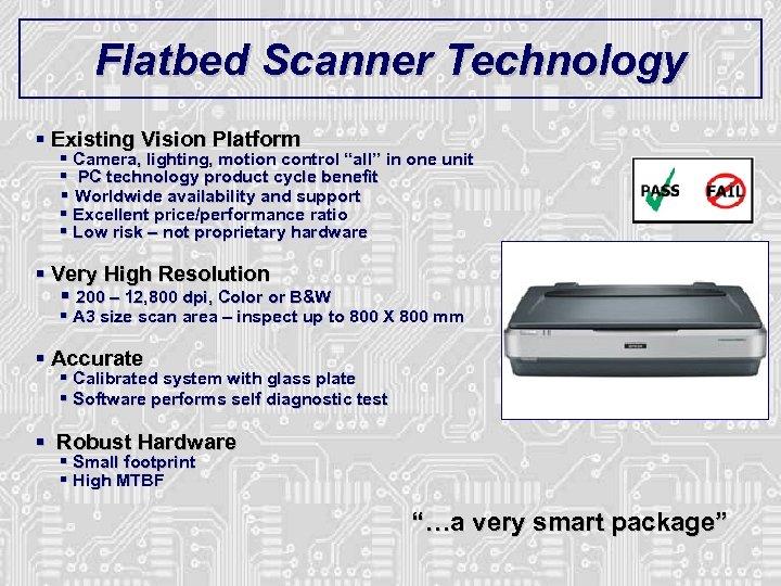 "Flatbed Scanner Technology § Existing Vision Platform § Camera, lighting, motion control ""all"" in"