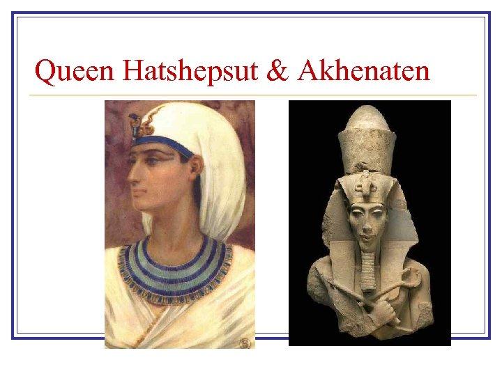 Queen Hatshepsut & Akhenaten
