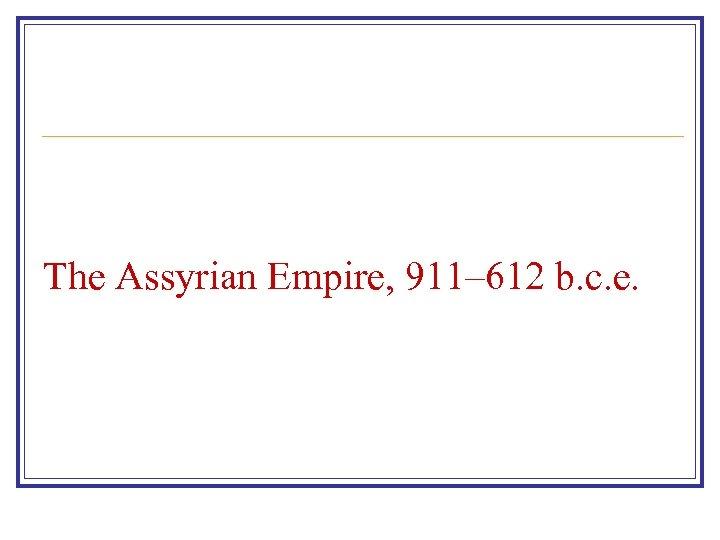 The Assyrian Empire, 911– 612 b. c. e.