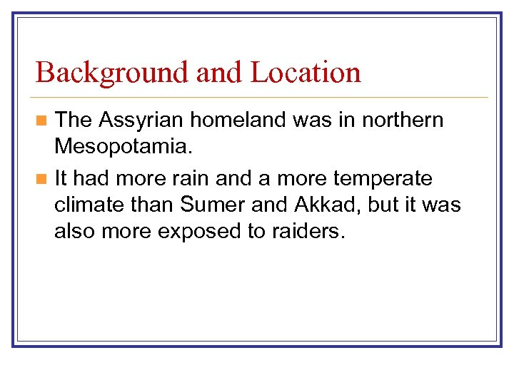 Background and Location The Assyrian homeland was in northern Mesopotamia. n It had more