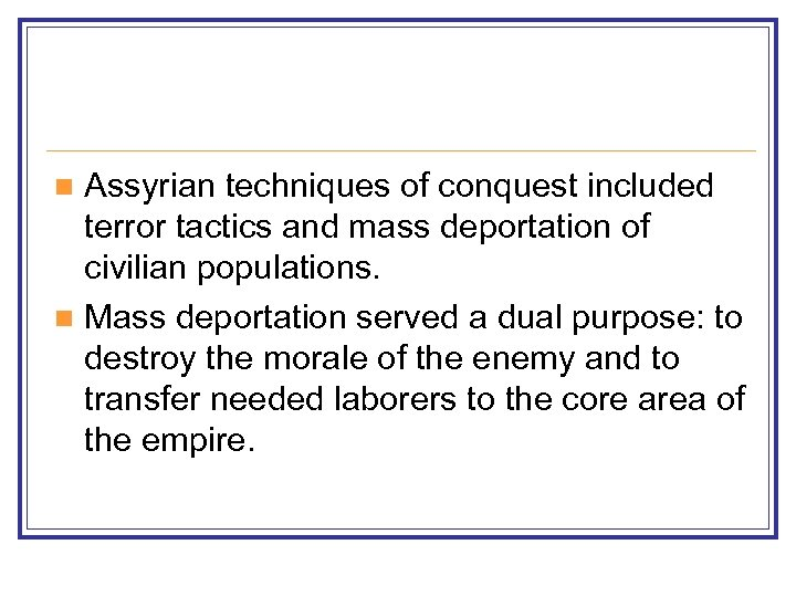 Assyrian techniques of conquest included terror tactics and mass deportation of civilian populations. n