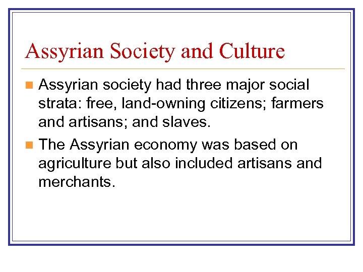 Assyrian Society and Culture Assyrian society had three major social strata: free, land-owning citizens;