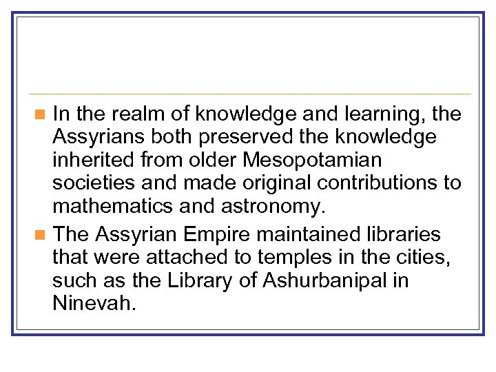 In the realm of knowledge and learning, the Assyrians both preserved the knowledge inherited