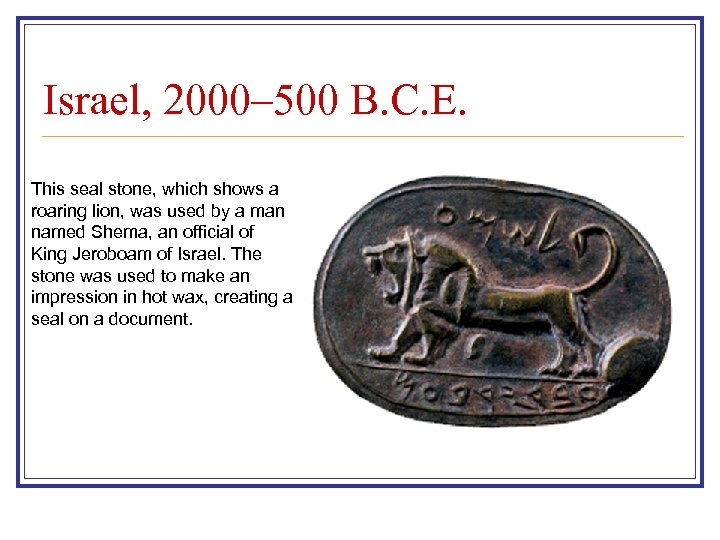 Israel, 2000– 500 B. C. E. This seal stone, which shows a roaring lion,
