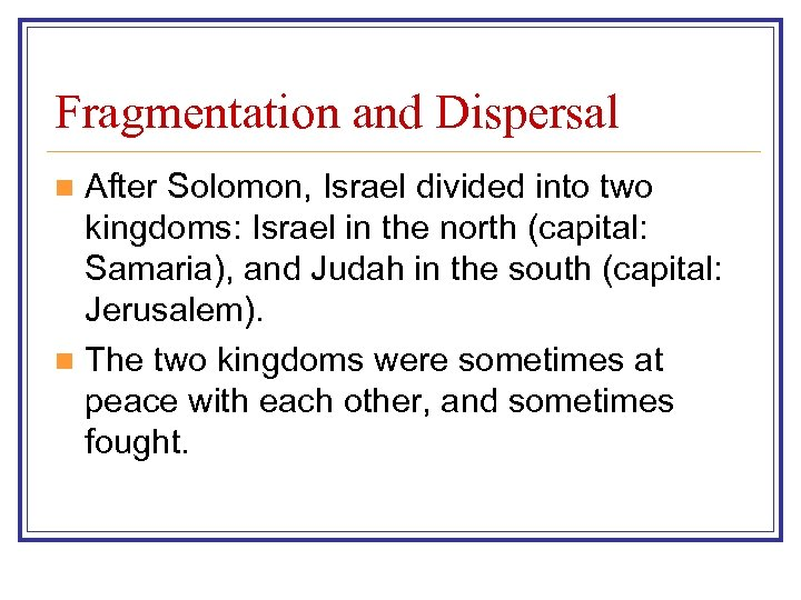 Fragmentation and Dispersal After Solomon, Israel divided into two kingdoms: Israel in the north