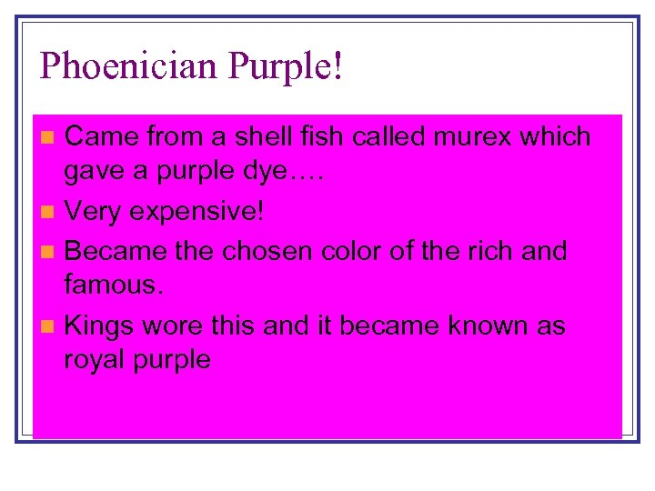 Phoenician Purple! Came from a shell fish called murex which gave a purple dye….