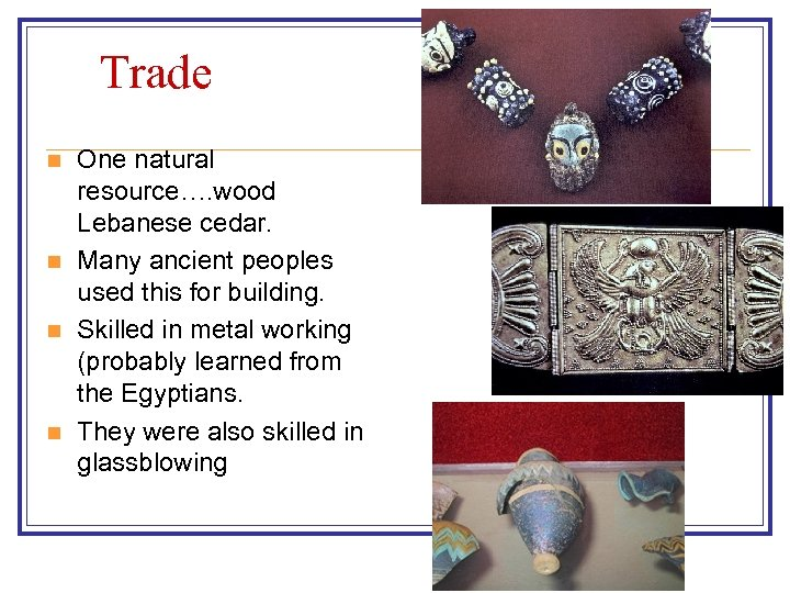 Trade n n One natural resource…. wood Lebanese cedar. Many ancient peoples used this