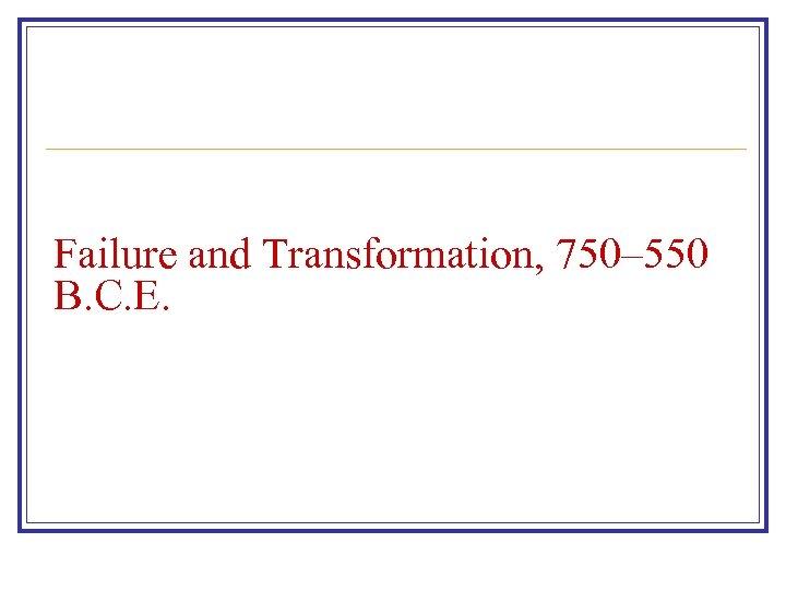 Failure and Transformation, 750– 550 B. C. E.