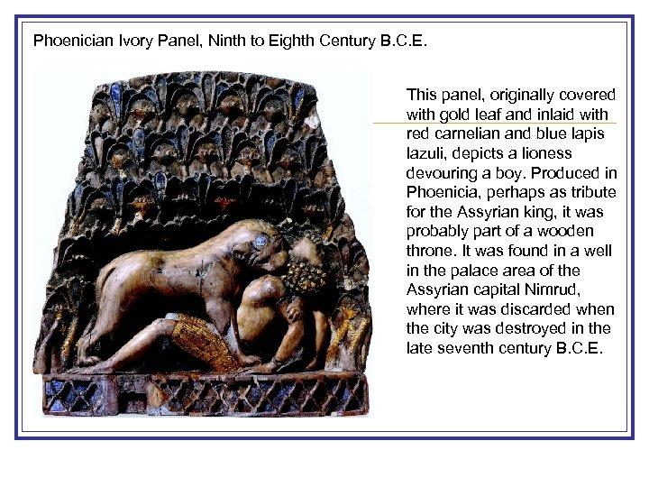 Phoenician Ivory Panel, Ninth to Eighth Century B. C. E. This panel, originally covered