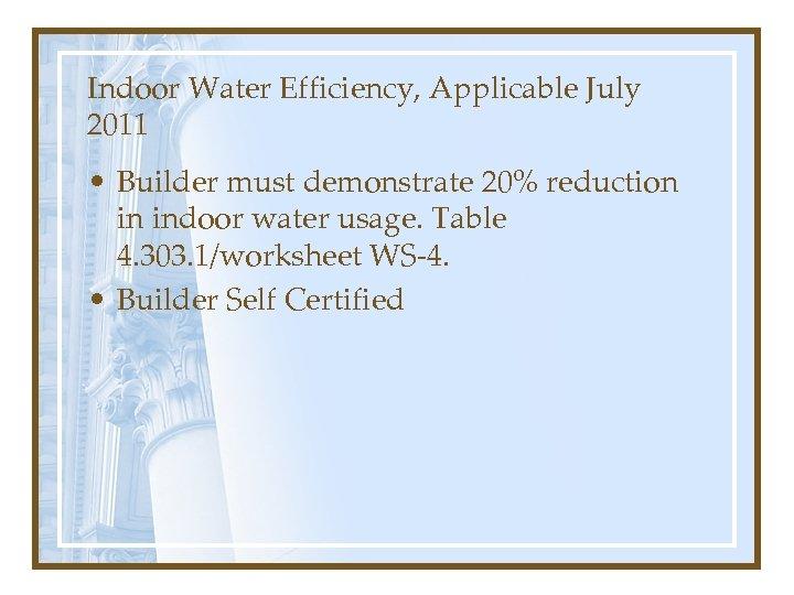 Indoor Water Efficiency, Applicable July 2011 • Builder must demonstrate 20% reduction in indoor