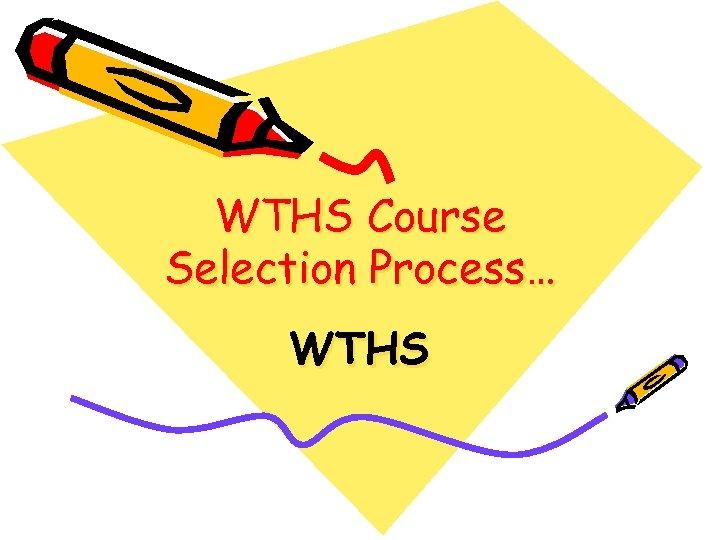 WTHS Course Selection Process… WTHS