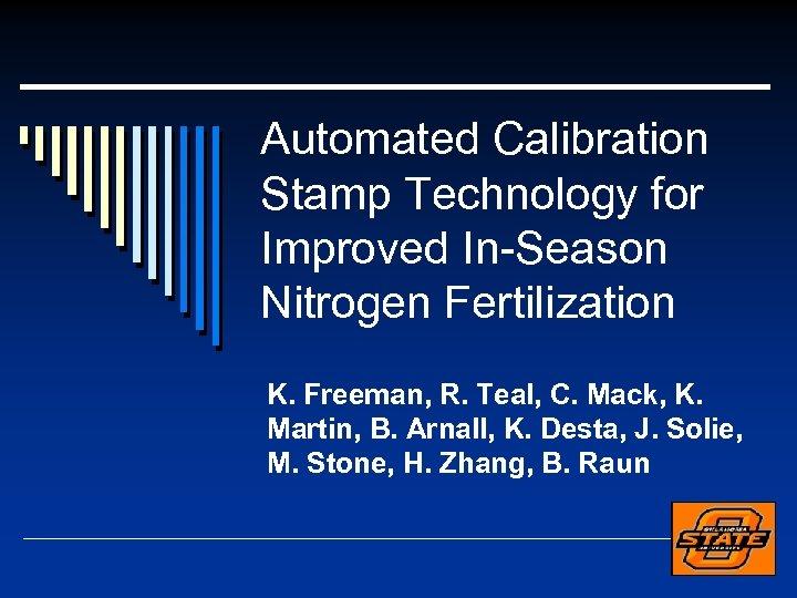 Automated Calibration Stamp Technology for Improved In-Season Nitrogen Fertilization K. Freeman, R. Teal, C.