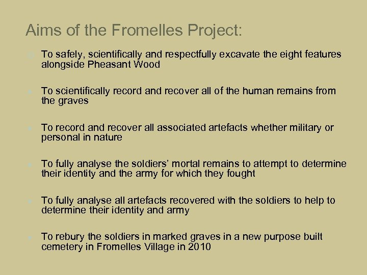 Aims of the Fromelles Project: To safely, scientifically and respectfully excavate the eight features