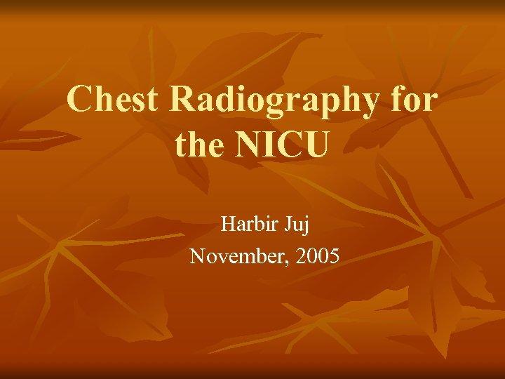Chest Radiography for the NICU Harbir Juj November, 2005