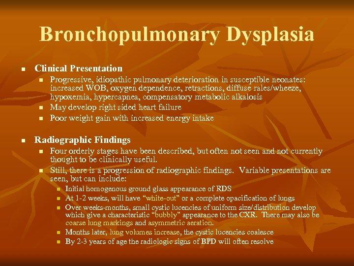 Bronchopulmonary Dysplasia n Clinical Presentation n n Progressive, idiopathic pulmonary deterioration in susceptible neonates: