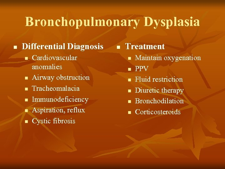 Bronchopulmonary Dysplasia n Differential Diagnosis n n n Cardiovascular anomalies Airway obstruction Tracheomalacia Immunodeficiency