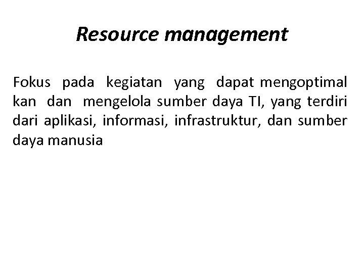 Resource management Fokus pada kegiatan yang dapat mengoptimal kan dan mengelola sumber daya TI,