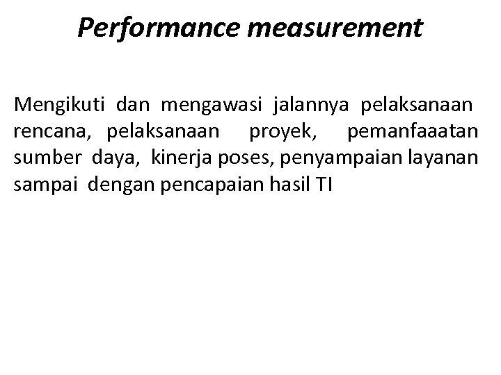 Performance measurement Mengikuti dan mengawasi jalannya pelaksanaan rencana, pelaksanaan proyek, pemanfaaatan sumber daya, kinerja