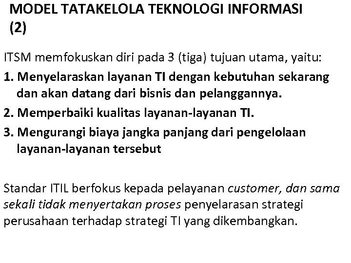 MODEL TATAKELOLA TEKNOLOGI INFORMASI (2) ITSM memfokuskan diri pada 3 (tiga) tujuan utama, yaitu: