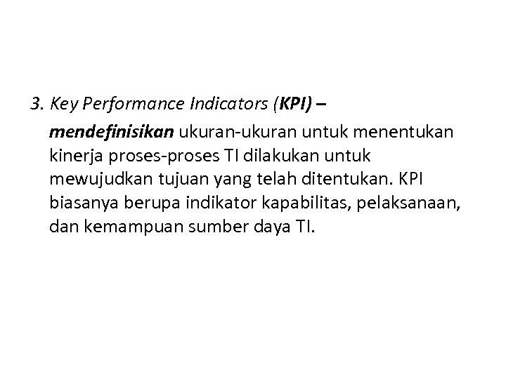 3. Key Performance Indicators (KPI) – mendefinisikan ukuran-ukuran untuk menentukan kinerja proses-proses TI dilakukan