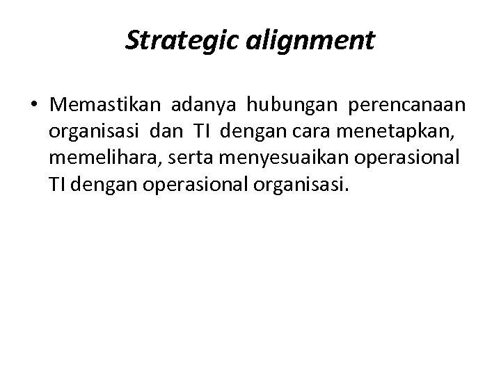 Strategic alignment • Memastikan adanya hubungan perencanaan organisasi dan TI dengan cara menetapkan, memelihara,