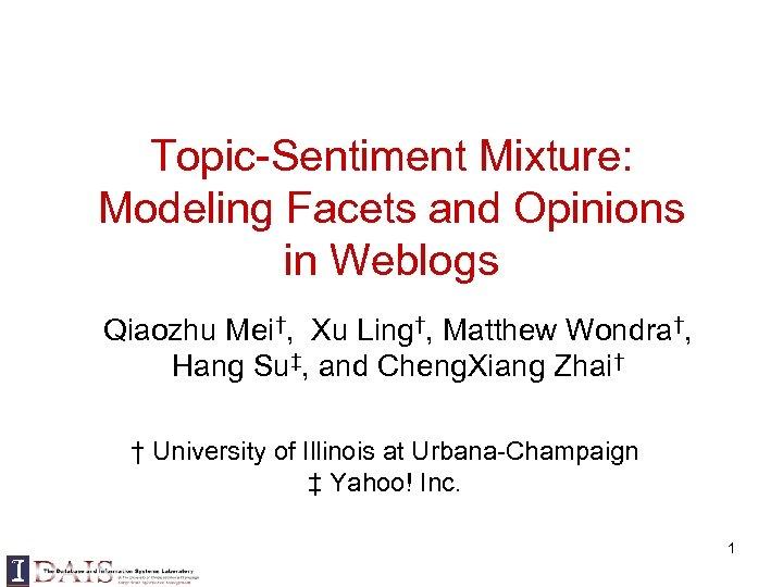 Topic-Sentiment Mixture: Modeling Facets and Opinions in Weblogs Qiaozhu Mei†, Xu Ling†, Matthew Wondra†,