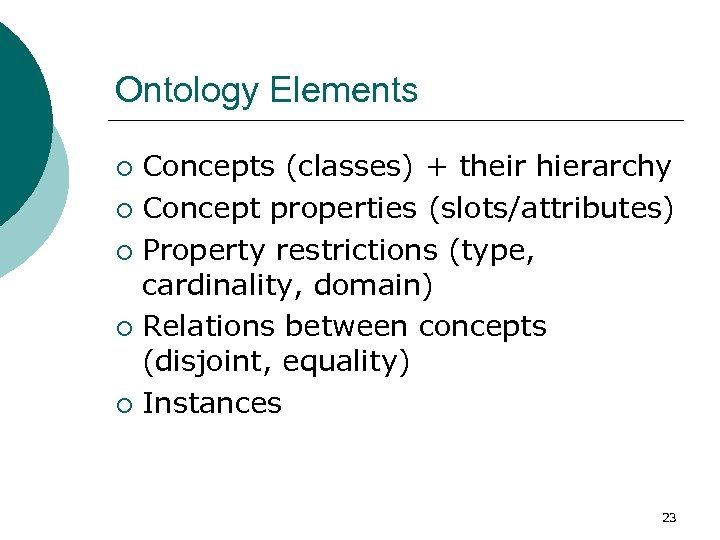 Ontology Elements Concepts (classes) + their hierarchy ¡ Concept properties (slots/attributes) ¡ Property restrictions