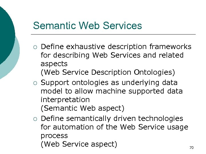 Semantic Web Services ¡ ¡ ¡ Define exhaustive description frameworks for describing Web Services
