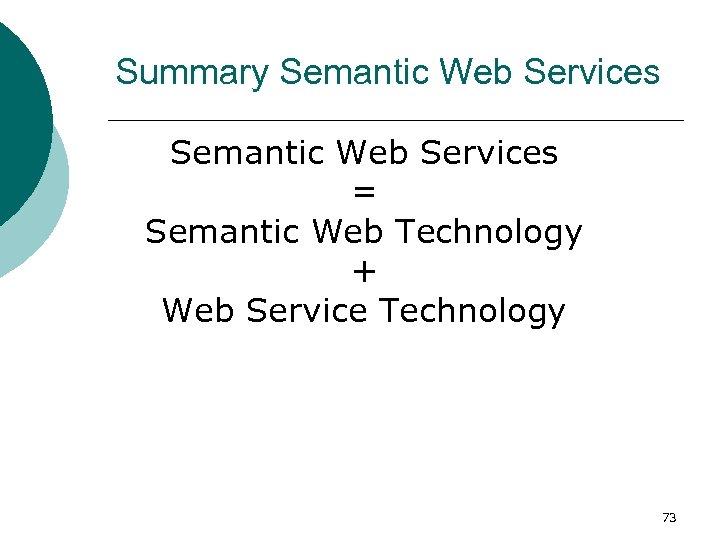 Summary Semantic Web Services = Semantic Web Technology + Web Service Technology 73