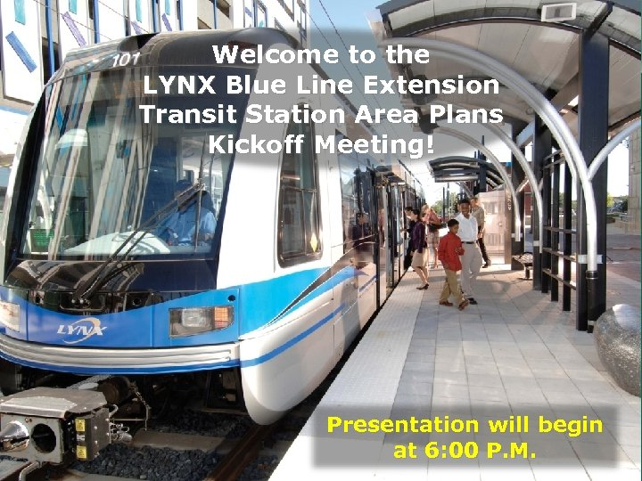 Welcome to the LYNX Blue Line Extension Transit Station Area Plans Kickoff Meeting! Presentation