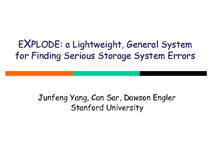 EXPLODE: a Lightweight, General System for Finding Serious Storage System Errors Junfeng Yang, Can