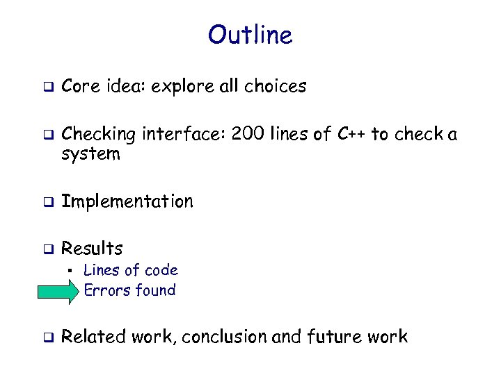 Outline q q Core idea: explore all choices Checking interface: 200 lines of C++