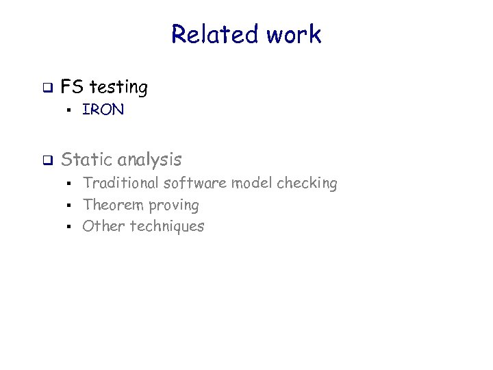 Related work q FS testing § q IRON Static analysis § § § Traditional