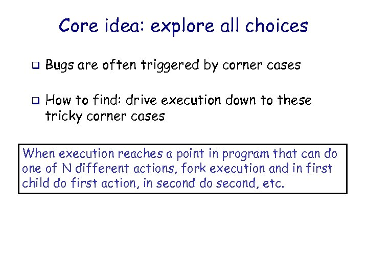 Core idea: explore all choices q q Bugs are often triggered by corner cases
