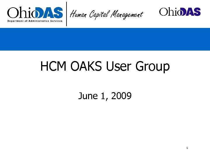 Human Capital Management HCM OAKS User Group June 1, 2009 1
