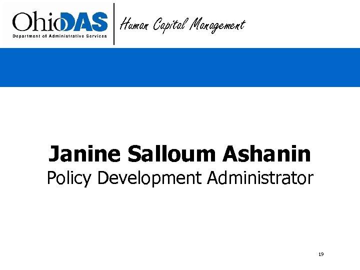 Human Capital Management Janine Salloum Ashanin Policy Development Administrator 19