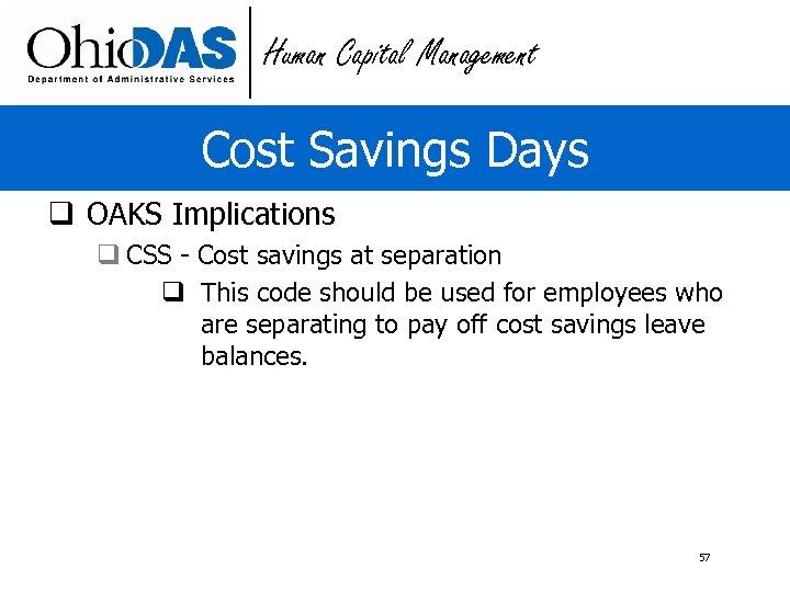 Human Capital Management Cost Savings Days q OAKS Implications q CSS - Cost savings