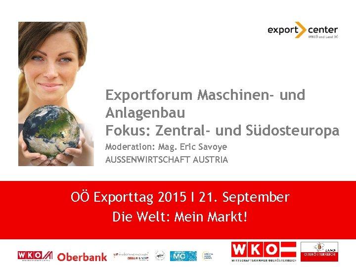 Exportforum Maschinen- und Anlagenbau Fokus: Zentral- und Südosteuropa Moderation: Mag. Eric Savoye AUSSENWIRTSCHAFT AUSTRIA