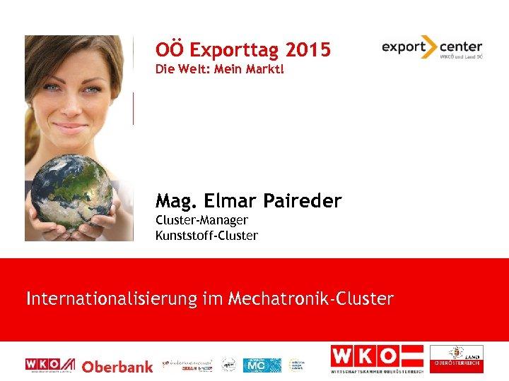 OÖ Exporttag 2015 Die Welt: Mein Markt! Mag. Elmar Paireder Cluster-Manager Kunststoff-Cluster Internationalisierung im