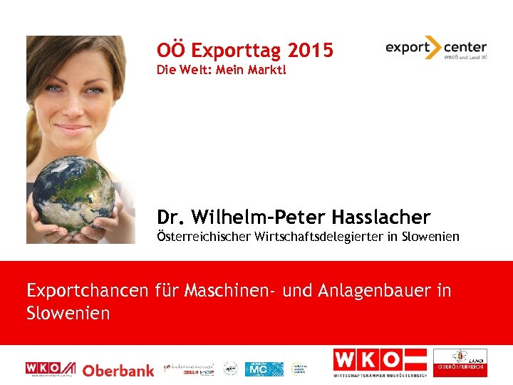 OÖ Exporttag 2015 Die Welt: Mein Markt! Dr. Wilhelm-Peter Hasslacher Österreichischer Wirtschaftsdelegierter in Slowenien