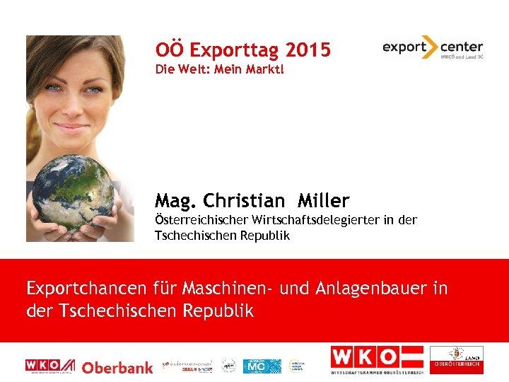 OÖ Exporttag 2015 Die Welt: Mein Markt! Mag. Christian Miller Österreichischer Wirtschaftsdelegierter in der