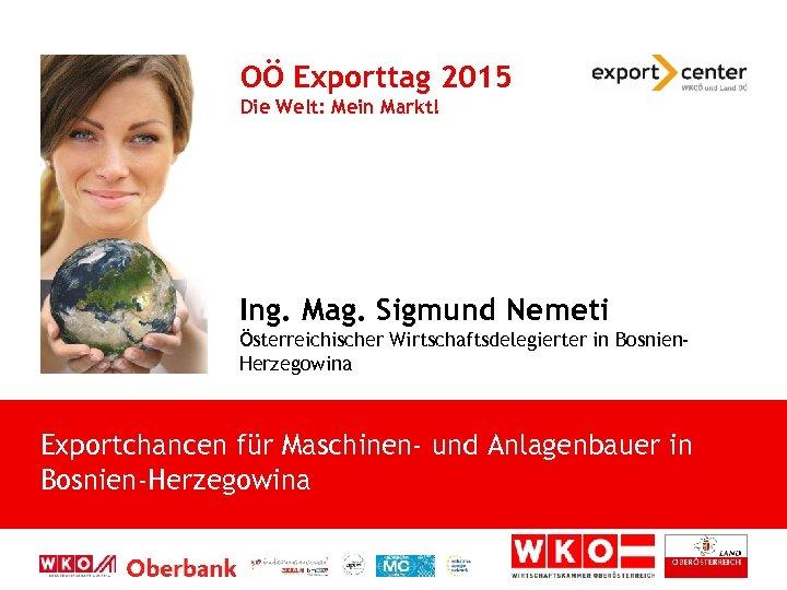 OÖ Exporttag 2015 Die Welt: Mein Markt! Ing. Mag. Sigmund Nemeti Österreichischer Wirtschaftsdelegierter in