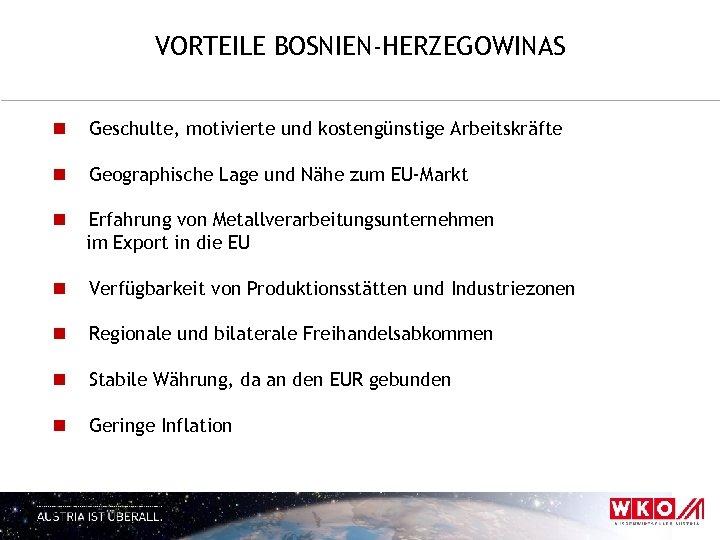 VORTEILE BOSNIEN-HERZEGOWINAS n Geschulte, motivierte und kostengünstige Arbeitskräfte n Geographische Lage und Nähe zum