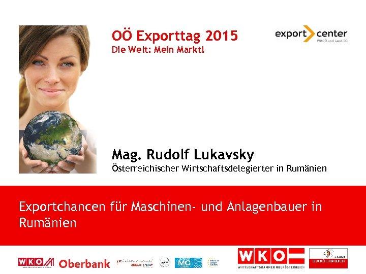 OÖ Exporttag 2015 Die Welt: Mein Markt! Mag. Rudolf Lukavsky Österreichischer Wirtschaftsdelegierter in Rumänien